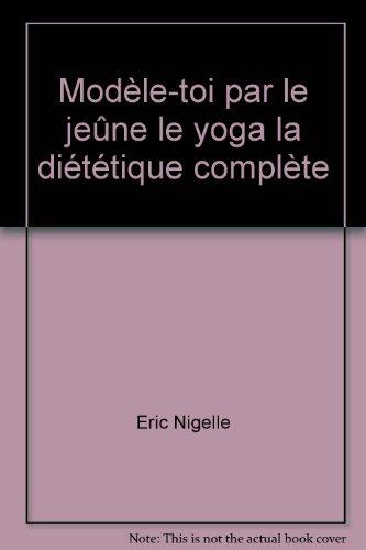 Modèle-toi par le jeûne le yoga la diététique complète