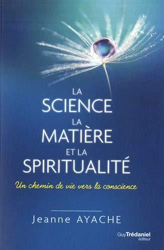 La science, la matière, et la spiritualité : Un chemin de vie vers la conscience par Jeanne Ayache