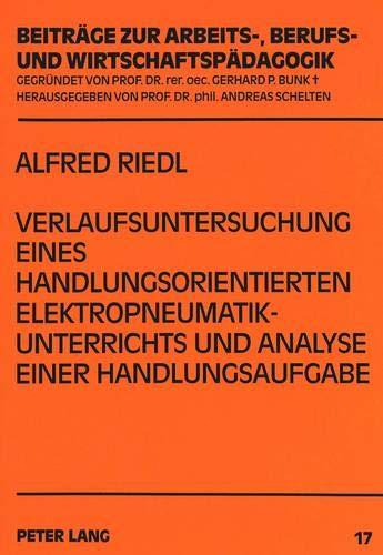 Verlaufsuntersuchung eines handlungsorientierten Elektropneumatikunterrichts und Analyse einer Handlungsaufgabe (Beiträge zur Arbeits-, Berufs- und Wirtschaftspädagogik, Band 17)