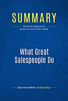 Summary: What Great Salespeople Do: Review and Analysis of Bosworth and Zoldan's Book (English Edition) par [BusinessNews Publishing]