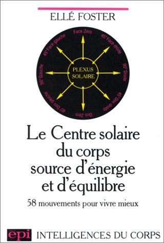 Le centre solaire du corps source d'énergie et d'équilibre : 58 mouvements pour vivre mieux par Ellé Foster