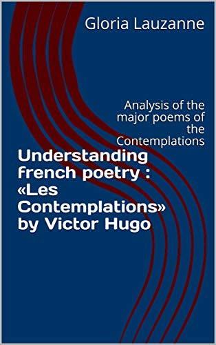 Understanding French Poetry : «les Contemplations» By Victor Hugo: Analysis Of The Major Poems Of The Contemplations por Gloria Lauzanne Gratis
