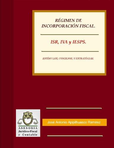 RÉGIMEN DE INCORPORACIÓN FISCAL. 2014. ISR, IVA Y IESPS. ESTÍMULOS, CONSEJOS, Y ESTRATÉGIAS. (Actualización Fiscal) por José Antonio Apipilhuasco Ramírez