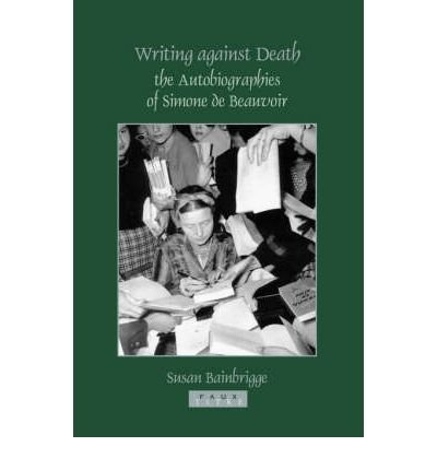 [(Writing Against Death: The Autobiographies of Simone de Beauvoir)] [Author: Susan Bainbrigge] published on (February, 2005)