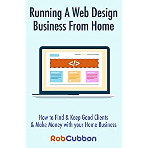 411I3YfKvML. SS300  - Running A Web Design Business From Home: How To Find and Keep Good Clients and Make Money with Your Home Business