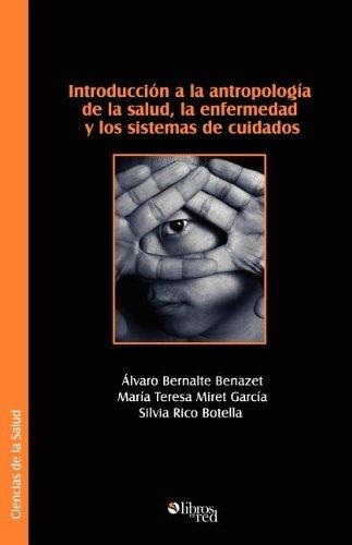 Introduccion a la Antropologia de La Salud, La Enfermedad y Los Sistemas de Cuidados por Alvaro Bernalte Benazet