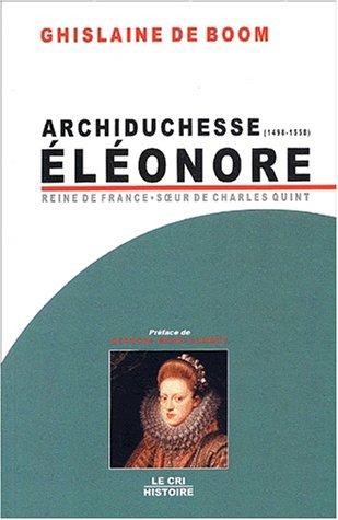 Archiduchesse Eléonore d'Autriche (1498-1558) : Reine de Portugal et de France, soeur de Charles Quint par Ghislaine De Boom