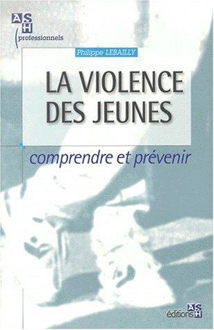 La violence des jeunes. Comprendre et prévenir par Philippe Lebailly