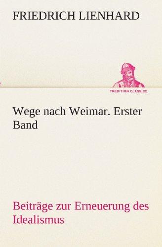 Wege nach Weimar. Erster Band: Beiträge zur Erneuerung des Idealismus (TREDITION CLASSICS)