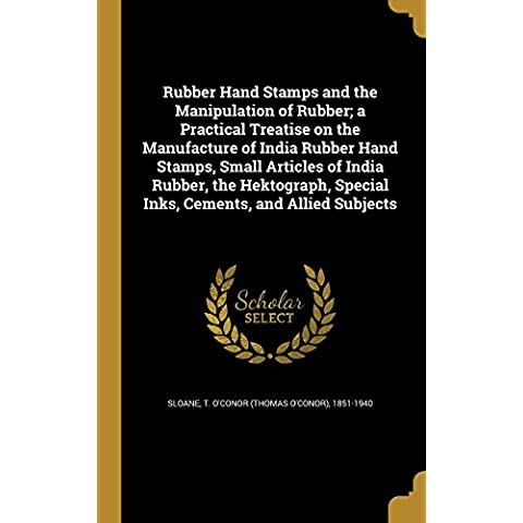 Rubber Hand Stamps and the Manipulation of Rubber; A Practical Treatise on the Manufacture of India Rubber Hand Stamps, Small Articles of India ... Special Inks, Cements, and Allied Subjects