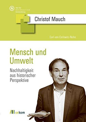 Mensch und Umwelt: Nachhaltigkeit aus historischer Perspektive (Carl-von-Carlowitz-Reihe)