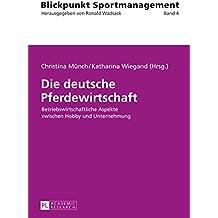 Die deutsche Pferdewirtschaft: Betriebswirtschaftliche Aspekte zwischen Hobby und Unternehmung (Blickpunkt Sportmanagement 4)