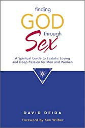 Finding God Through Sex: A Spiritual Guide to Ecstatic Loving and Deep Passion for Men and Women
