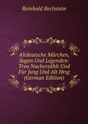 Altdeutsche Märchen, Sagen Und Legenden: Treu Nacherzählt Und Für Jung Und Alt Hrsg (German...
