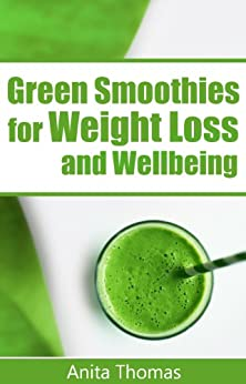 Green Smoothies for Weight Loss and Wellbeing: (Quick and Easy Green Smoothie Recipes for Breakfast, Lunch, Dinner and Dessert) by [Thomas, Anita]