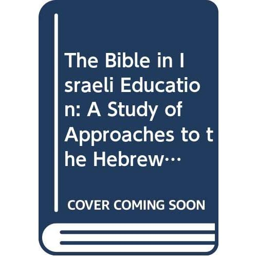 The Bible in Israeli Education: A Study of Approaches to the Hebrew Bible and Its Teaching in Israeli Educational Literature
