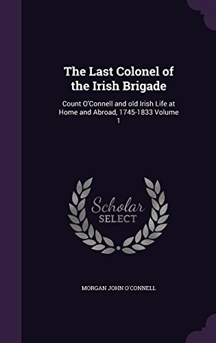 The Last Colonel of the Irish Brigade: Count O'Connell and old Irish Life at Home and Abroad, 1745-1833 Volume 1 by Morgan John O'Connell (2015-12-04)