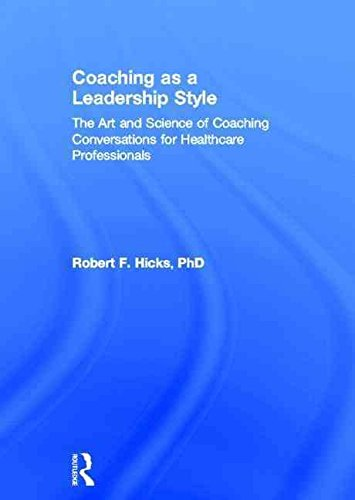 [(Coaching as a Leadership Style : The Art and Science of Coaching Conversations for Healthcare Professionals)] [By (author) PhD Robert F. Hicks] published on (August, 2013)