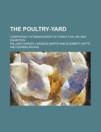 The Poultry-Yard; Comprising the Management of Fowls for Use and Exhibition