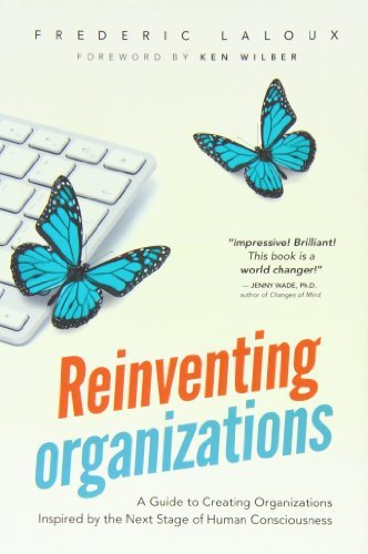 By Frederic Laloux Reinventing Organizations: A Guide to Creating Organizations Inspired by the Next Stage in Human Consciousness