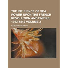 The Influence of Sea Power Upon the French Revolution and Empire, 1793-1812 Volume 2