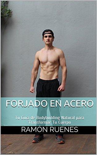 Forjado en Acero: Tu Guía de Bodybuilding Natural para Transformar Tu Cuerpo por Ramón Ruenes