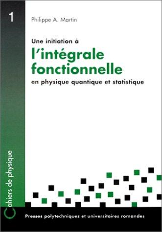 Une initiation à l'intégrale fonctionnelle en physique quantique et statistique : Un cours du troisième cycle de la physique en Suisse romande par Philippe-André Martin