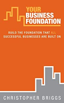 Your Business Foundation: Build The Foundation That ALL Successful Businesses Are Built On by [Briggs, Christopher]