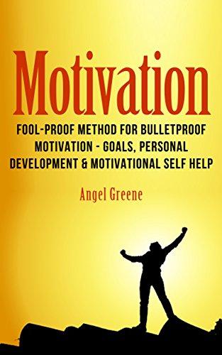 Motivation: Fool-Proof Method for Bulletproof Motivation - Goals, Personal Development & Motivational Self Help (Get Motivated, Achieve Goals, Success Habits, Motivational Quotes, Goal Setting)