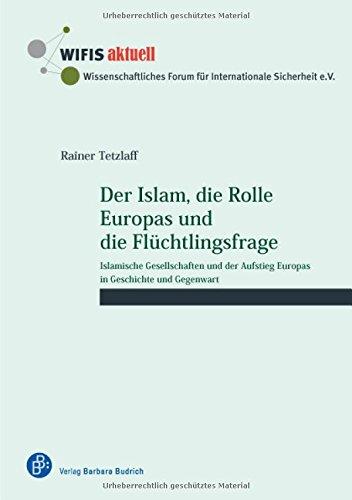 Der Islam, die Rolle Europas und die Flüchtlingsfrage: Islamische Gesellschaften und der Aufstieg Europas in Geschichte und Gegenwart (WIFIS-aktuell)
