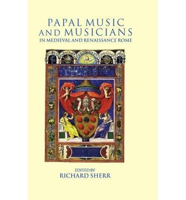 [(Papal Music and Musicians in Late Medieval and Renaissance Rome)] [Author: Richard Sherr] published on (July, 1998)