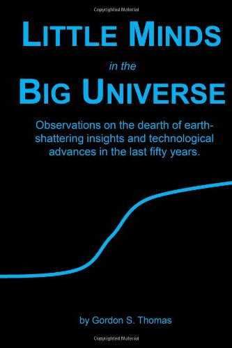 Little Minds in the Big Universe: Observations on the dearth of earth- shattering insights and technological  advances in the last fifty years.