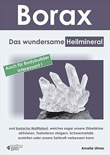 Borax: Das wundersame Heilmineral und basische Multitalent, welches sogar unsere Zirbeldrüse aktivieren, Testosteron steigern, Schwermetalle ausleiten oder unsere Sehkraft verbessern kann -