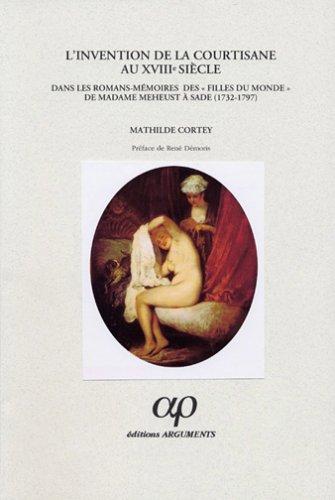 L'invention de la courtisane au XVIIIème siècle dans les romans-mémoires desFilles du monde de madame Meheust à Sade (1732-1797)