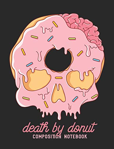Death by Donut Composition Notebook: College Ruled Donut Lovers Skull Journal and Lined Composition Notebook