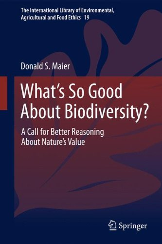 What's So Good About Biodiversity?: A Call for Better Reasoning About Nature's Value (The International Library of Environmental, Agricultural and Food Ethics) (Volume 19)