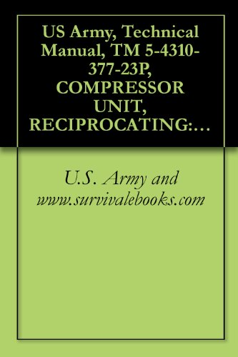US Army, Technical Manual, TM 5-4310-377-23P, COMPRESSOR UNIT, RECIPROCATING: 5 CFM, 175 PSI, ELECTRIC MOTOR DRIVEN, MODEL E23CV7A, (NSN 4310-01-165-6676), ... manauals, special forces (English Edition) -