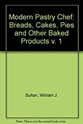 Modern Pastry Chef: Breads, Cakes, Pies and Other Baked Products v. 1