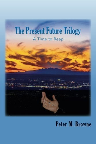 The Present Future Trilogy: A Time to Reap: Volume 1 by Peter M. Browne (2015-09-11)