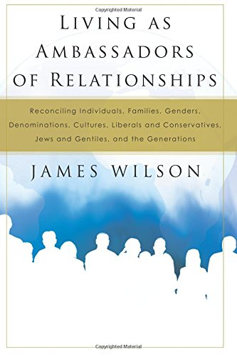Living as Ambassadors of Relationships: Reconciling Individuals, Families, Genders, Denominations, Cultures, Liberals, and Conservatives, Jews and Gentiles, and the Generations