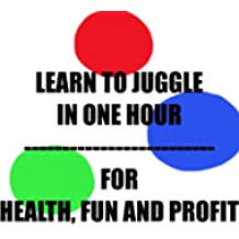 Learn To Juggle In One Hour - For Health, Fun and Profit (English Edition)
