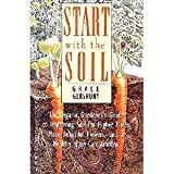 Start With the Soil: The Organic Gardener's Guide to Improving Soil for Higher Yields, More Beautiful Flowers, and a Healthy, Easy-Care Garden