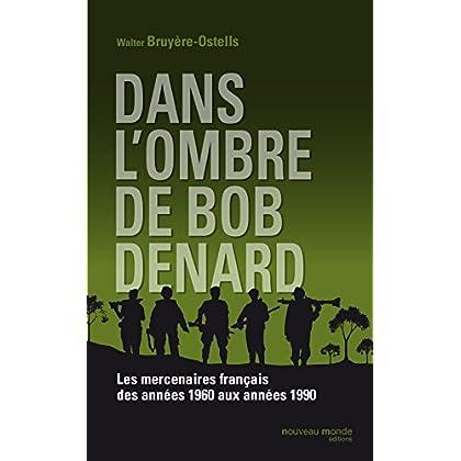 Dans l'ombre de Bob Denard: Les mercenaires français de 1960 à 1989 (DOCUMENTS)