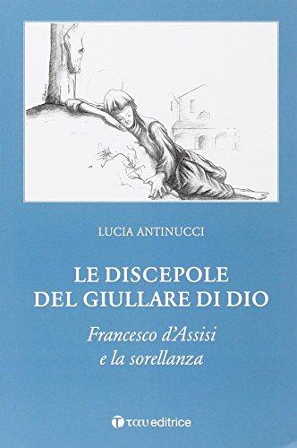 Le discepole del giullare di Dio. Francesco d'Assisi e la sorellanza.