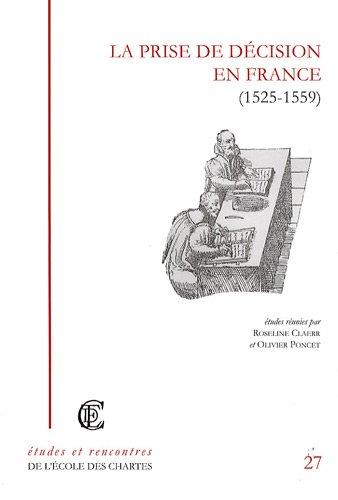 La prise de décision en France (1525-1559) : Recherches sur la réalité du pouvoir royal ou princier à la Renaissance par Roseline Claerr, Olivier Poncet