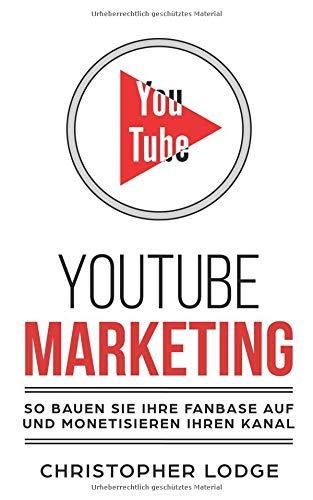 Youtube Marketing: Mit YouTube Marketing zum erfolgreichen Unternehmen: So gewinnen Sie Mit Social Media Marketing neue Kunden und verdienen Geld mit Youtube. Lerne von den Profi Youtubern! (You Tube-marketing)