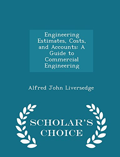 Engineering Estimates, Costs, and Accounts: A Guide to Commercial Engineering - Scholar's Choice Edition