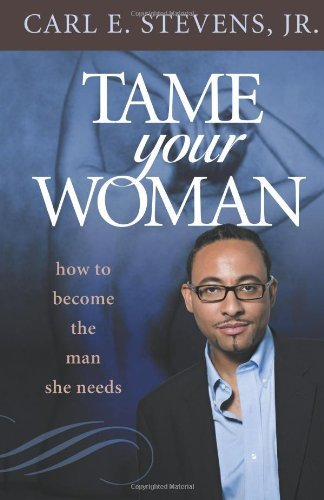 tame-your-woman-be-the-man-she-needs-you-to-be-by-carl-e-stevens-jr-july-052010