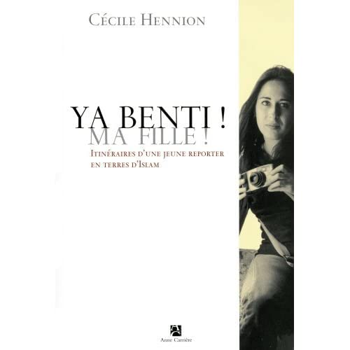 Ya benti ! Ma fille ! : Itin??raires d'une jeune reporter en terres d'Islam by Cecile Hennion (2005-02-01)