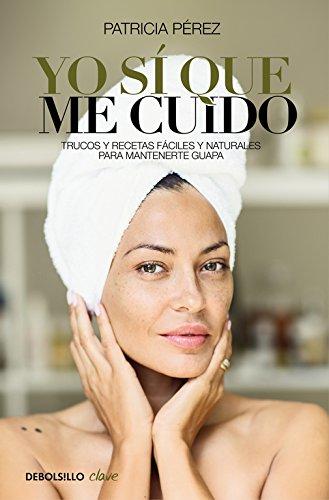 Yo sí que me cuido: Trucos y recetas fáciles y naturales para mantenerte guapa (CLAVE)